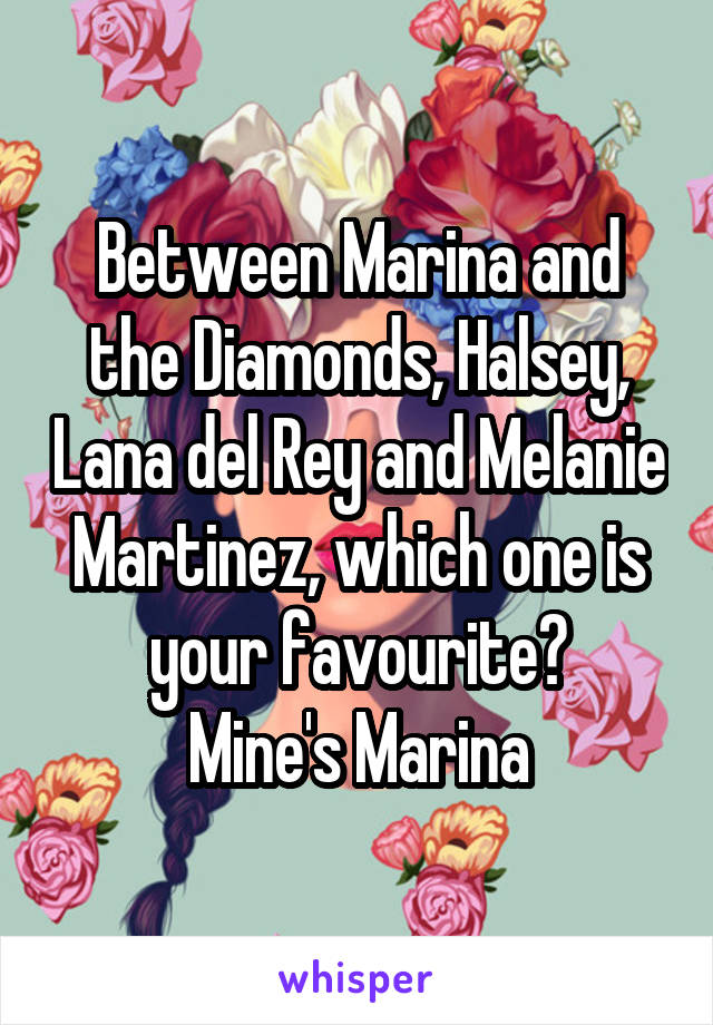 Between Marina and the Diamonds, Halsey, Lana del Rey and Melanie Martinez, which one is your favourite? Mine's Marina