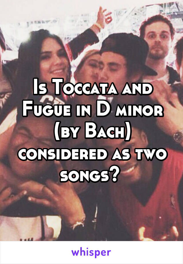 Is Toccata and Fugue in D minor (by Bach) considered as two songs?