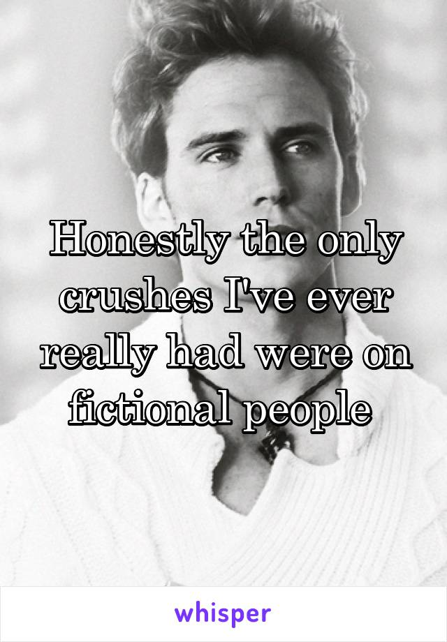 Honestly the only crushes I've ever really had were on fictional people