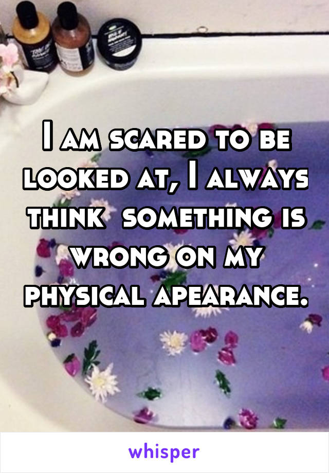 I am scared to be looked at, I always think  something is wrong on my physical apearance.
