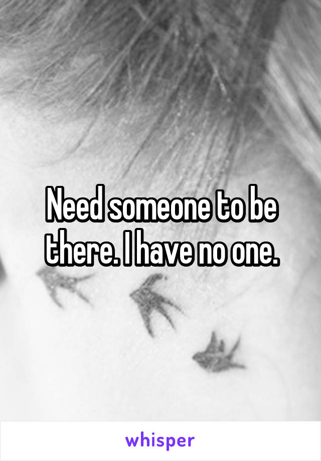 Need someone to be there. I have no one.