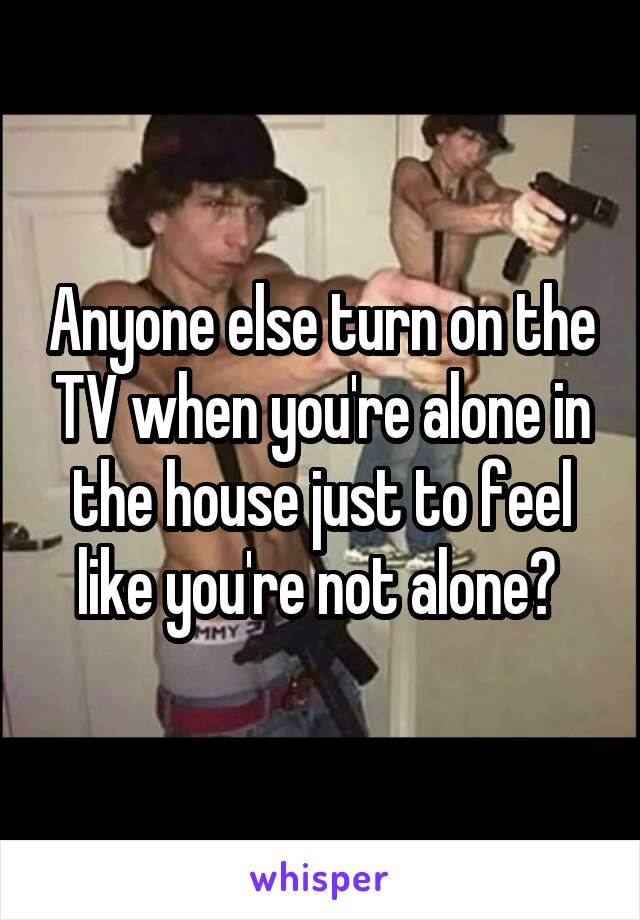 Anyone else turn on the TV when you're alone in the house just to feel like you're not alone?