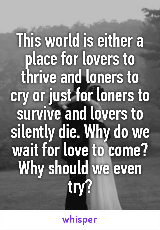 This world is either a place for lovers to thrive and loners to cry or just for loners to survive and lovers to silently die. Why do we wait for love to come? Why should we even try?