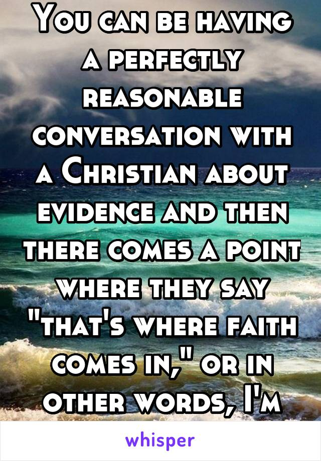 "You can be having a perfectly reasonable conversation with a Christian about evidence and then there comes a point where they say ""that's where faith comes in,"" or in other words, I'm done thinking."