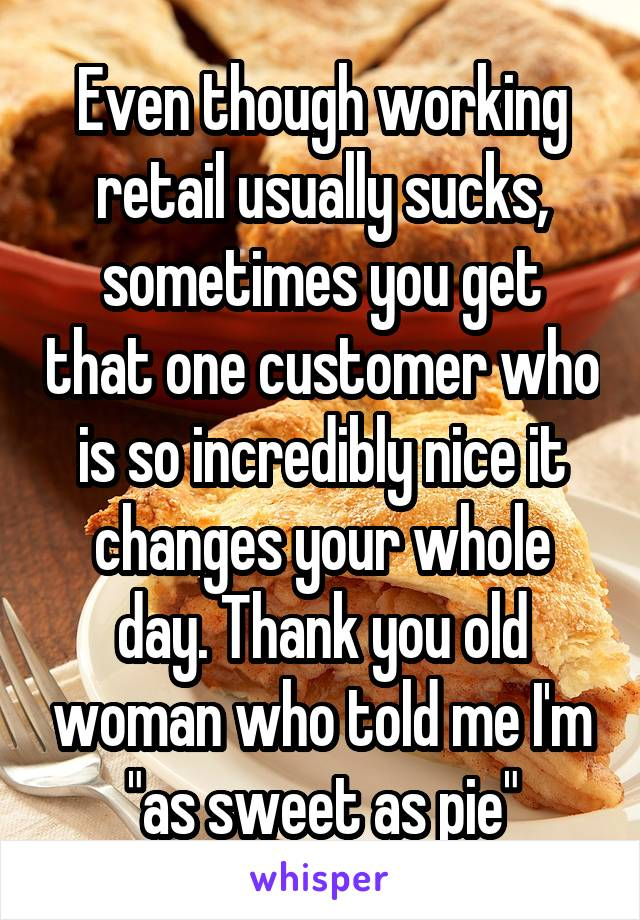 "Even though working retail usually sucks, sometimes you get that one customer who is so incredibly nice it changes your whole day. Thank you old woman who told me I'm ""as sweet as pie"""