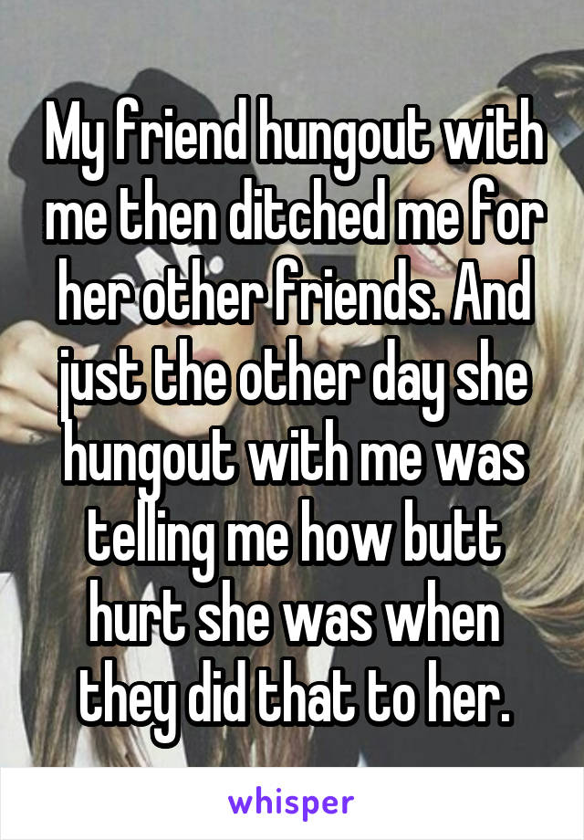 My friend hungout with me then ditched me for her other friends. And just the other day she hungout with me was telling me how butt hurt she was when they did that to her.