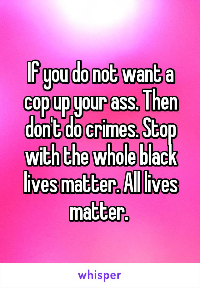 If you do not want a cop up your ass. Then don't do crimes. Stop with the whole black lives matter. All lives matter.