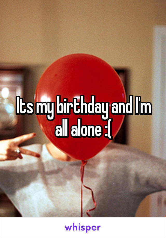 Its my birthday and I'm all alone :(