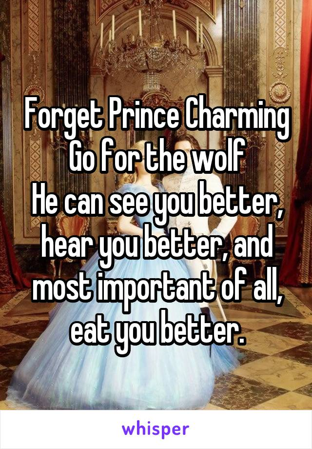 Forget Prince Charming Go for the wolf He can see you better, hear you better, and most important of all, eat you better.