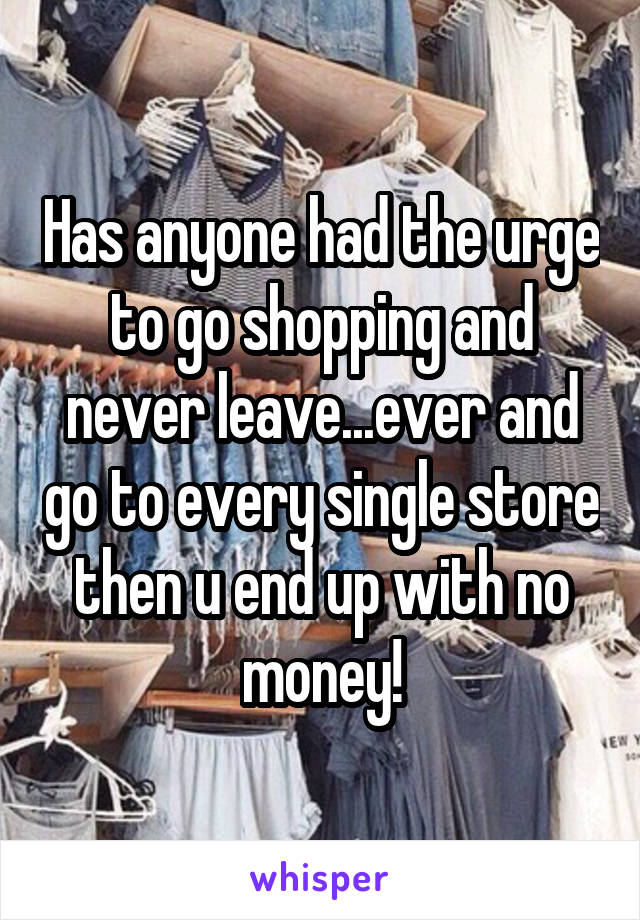 Has anyone had the urge to go shopping and never leave...ever and go to every single store then u end up with no money!