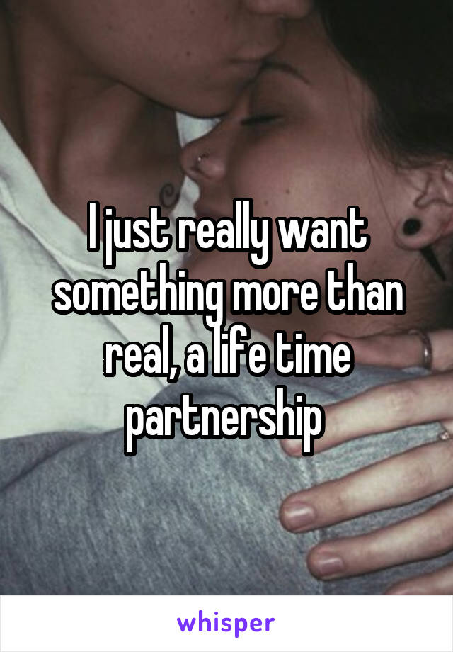 I just really want something more than real, a life time partnership
