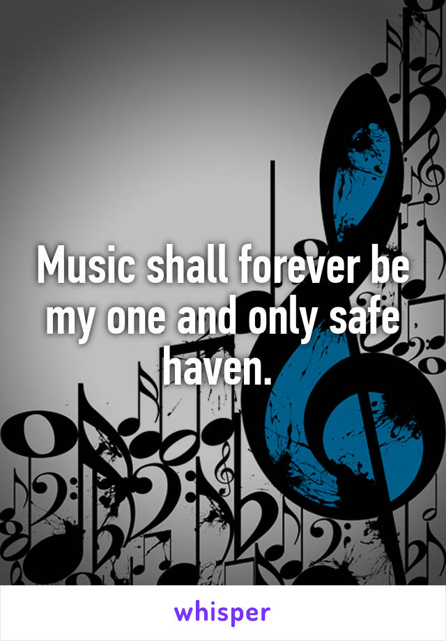 Music shall forever be my one and only safe haven.