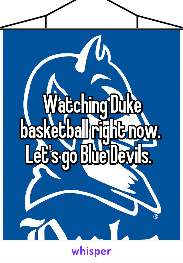 Watching Duke basketball right now.  Let's go Blue Devils.