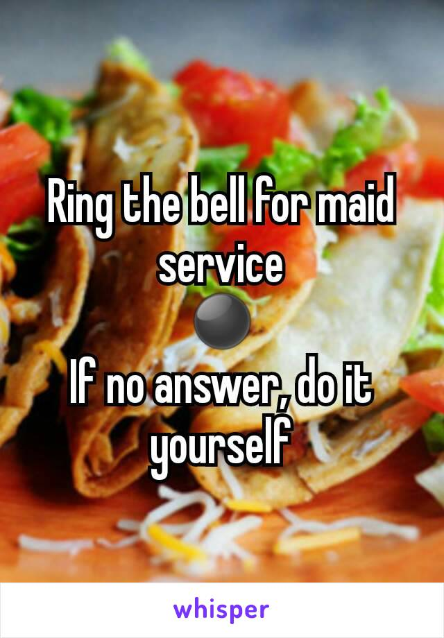 Ring the bell for maid service ⚫ If no answer, do it yourself