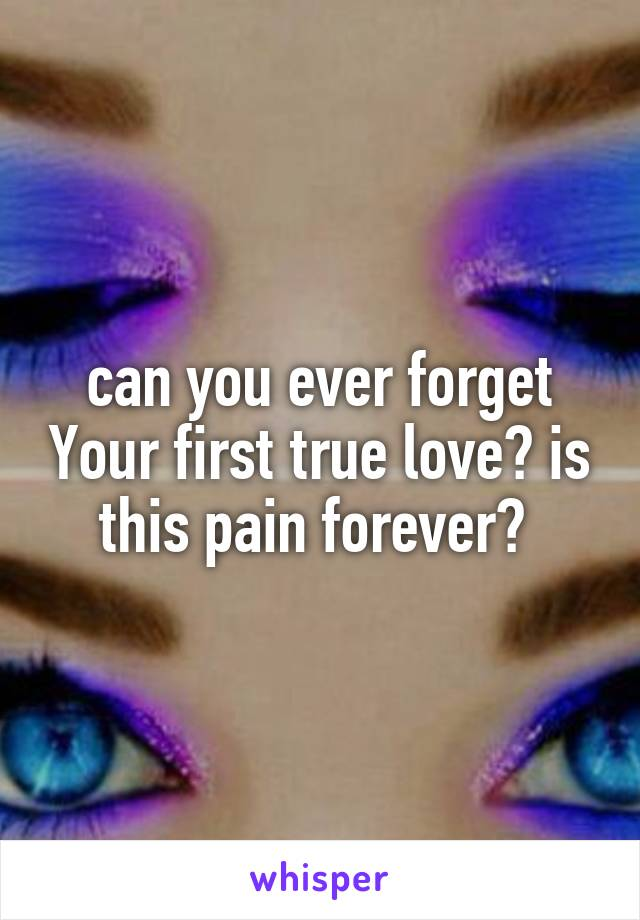can you ever forget Your first true love? is this pain forever?
