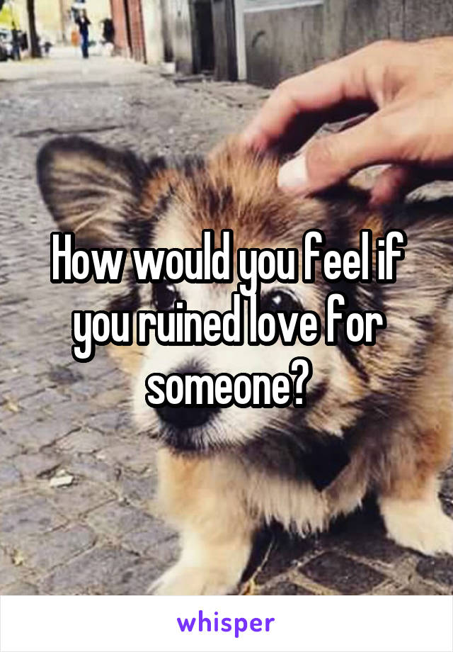 How would you feel if you ruined love for someone?