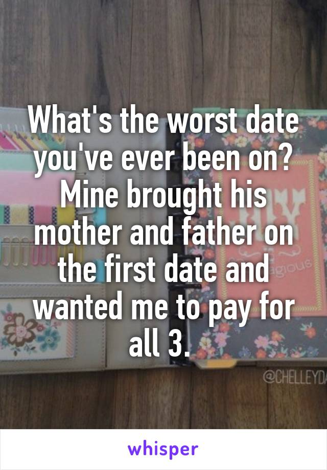 What's the worst date you've ever been on? Mine brought his mother and father on the first date and wanted me to pay for all 3.