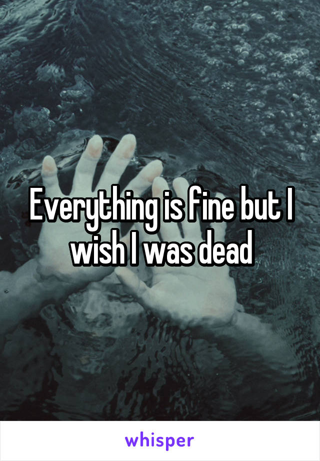 Everything is fine but I wish I was dead