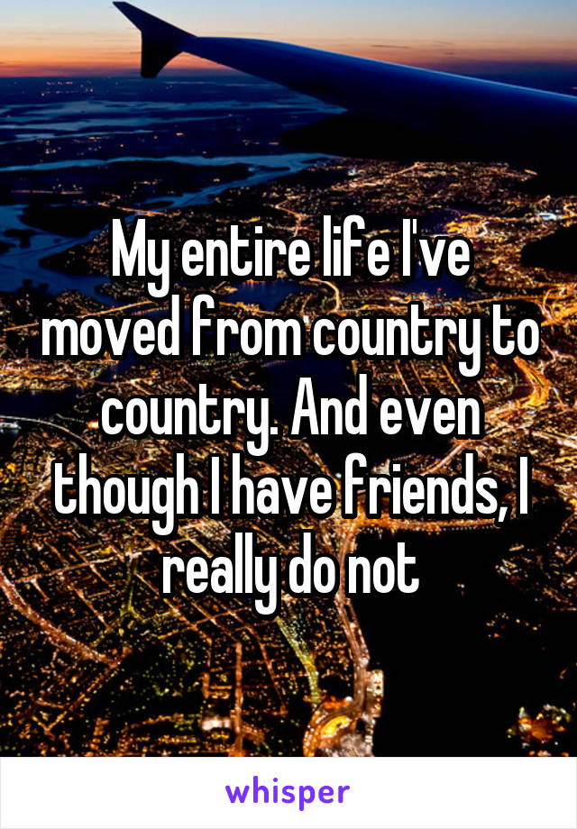 My entire life I've moved from country to country. And even though I have friends, I really do not