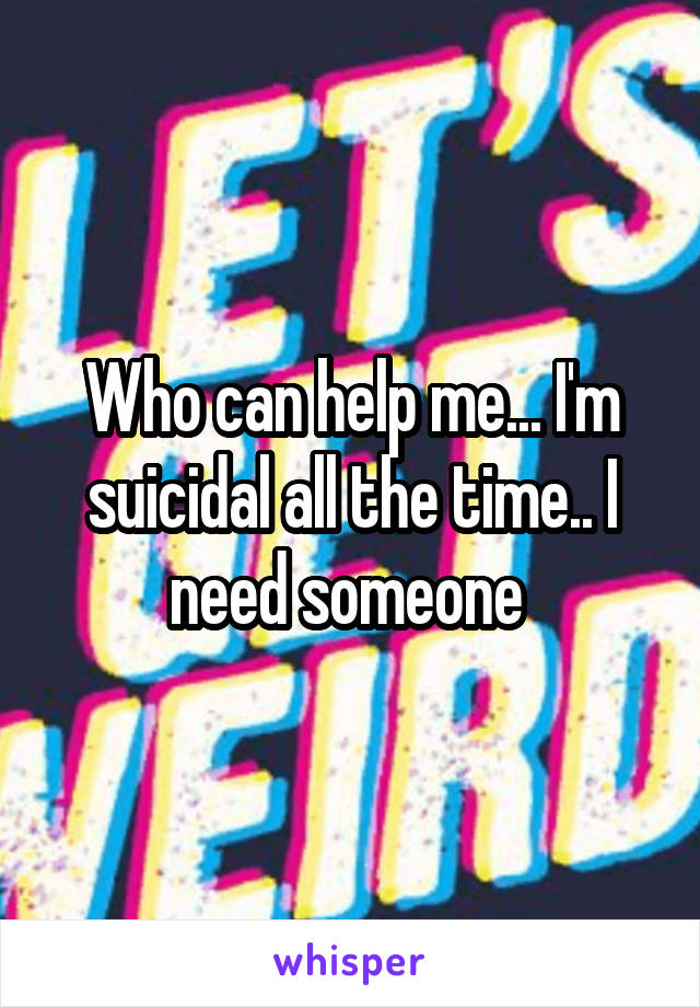Who can help me... I'm suicidal all the time.. I need someone