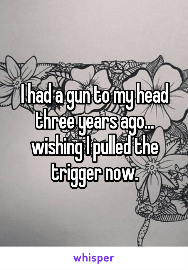 I had a gun to my head three years ago... wishing I pulled the trigger now.
