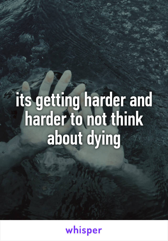 its getting harder and harder to not think about dying