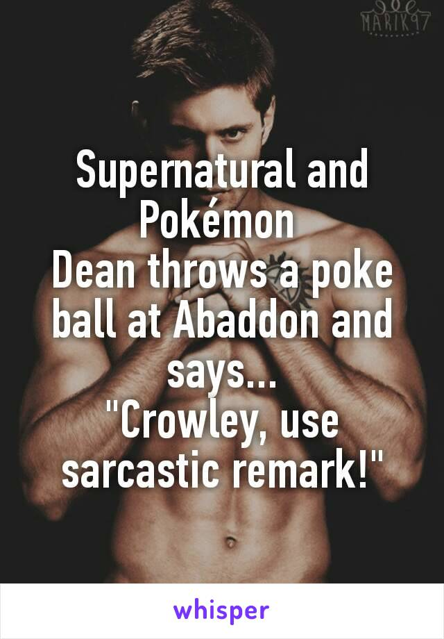 "Supernatural and Pokémon  Dean throws a poke ball at Abaddon and says... ""Crowley, use sarcastic remark!"""
