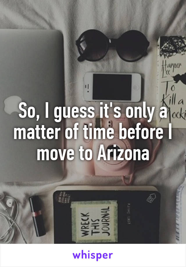 So, I guess it's only a matter of time before I move to Arizona