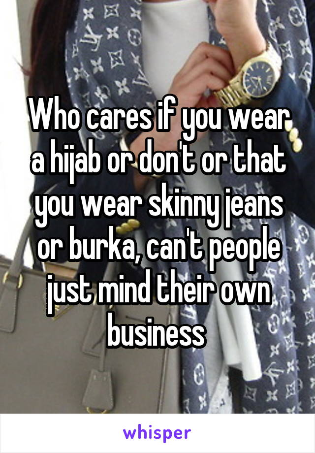 Who cares if you wear a hijab or don't or that you wear skinny jeans or burka, can't people just mind their own business