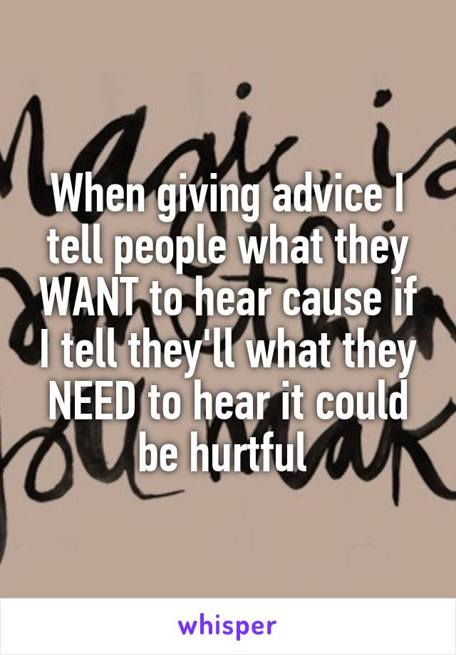 When giving advice I tell people what they WANT to hear cause if I tell they'll what they NEED to hear it could be hurtful