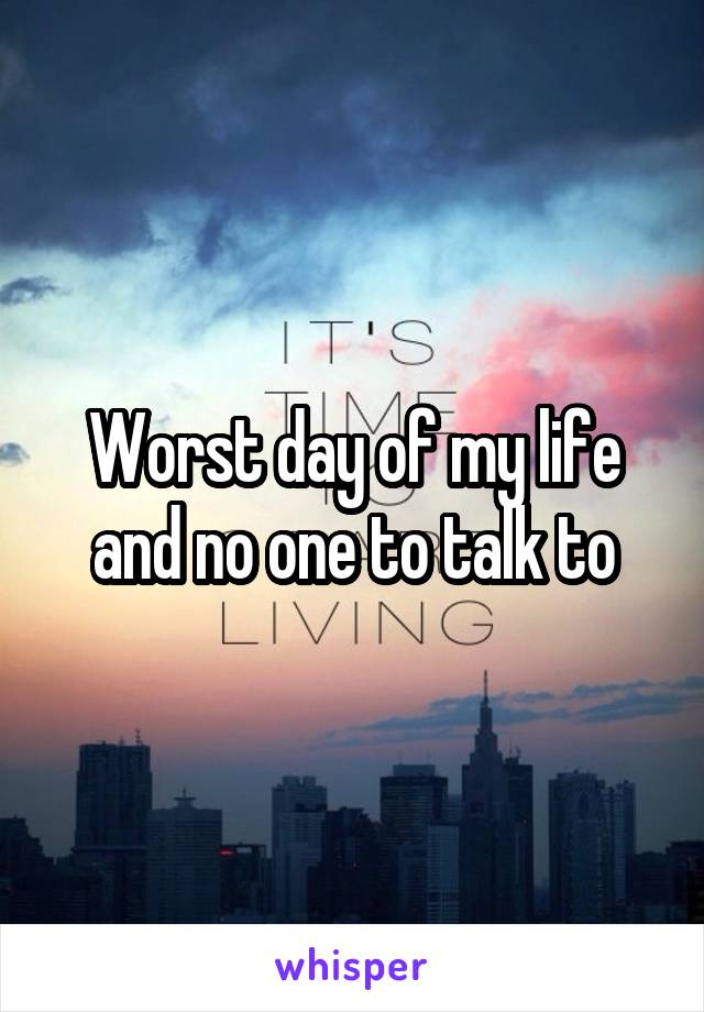Worst day of my life and no one to talk to