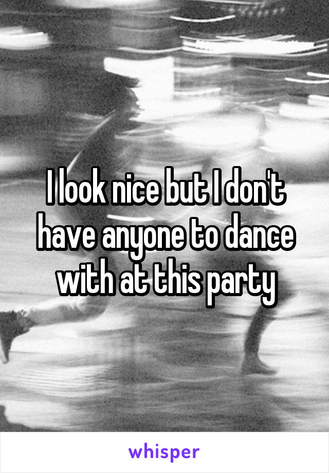 I look nice but I don't have anyone to dance with at this party