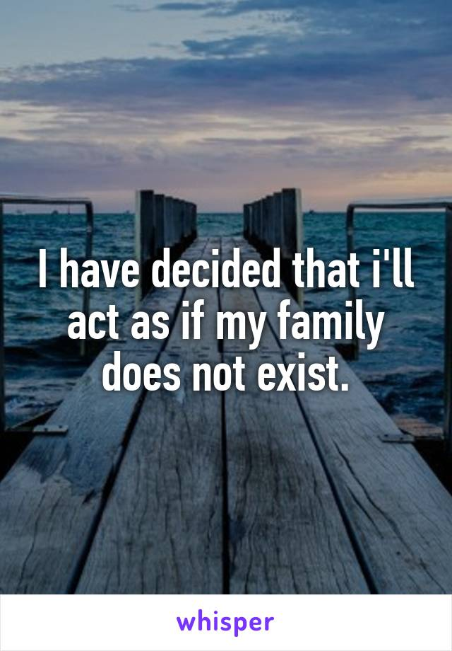 I have decided that i'll act as if my family does not exist.