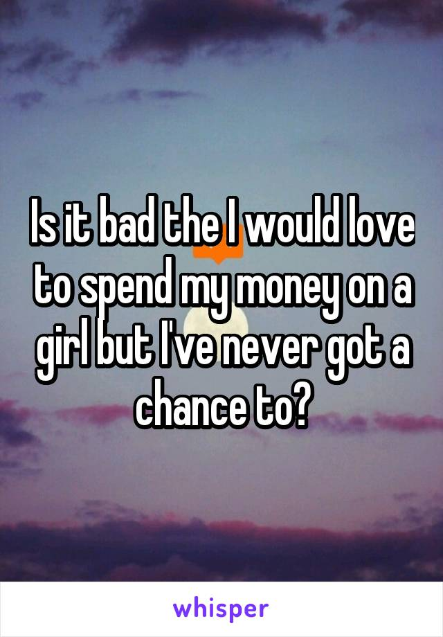Is it bad the I would love to spend my money on a girl but I've never got a chance to?