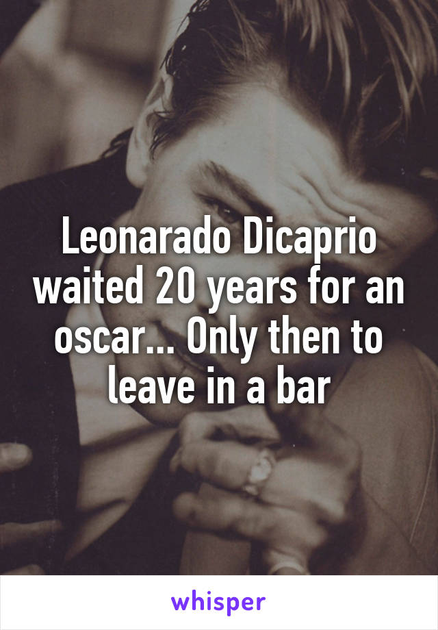 Leonarado Dicaprio waited 20 years for an oscar... Only then to leave in a bar