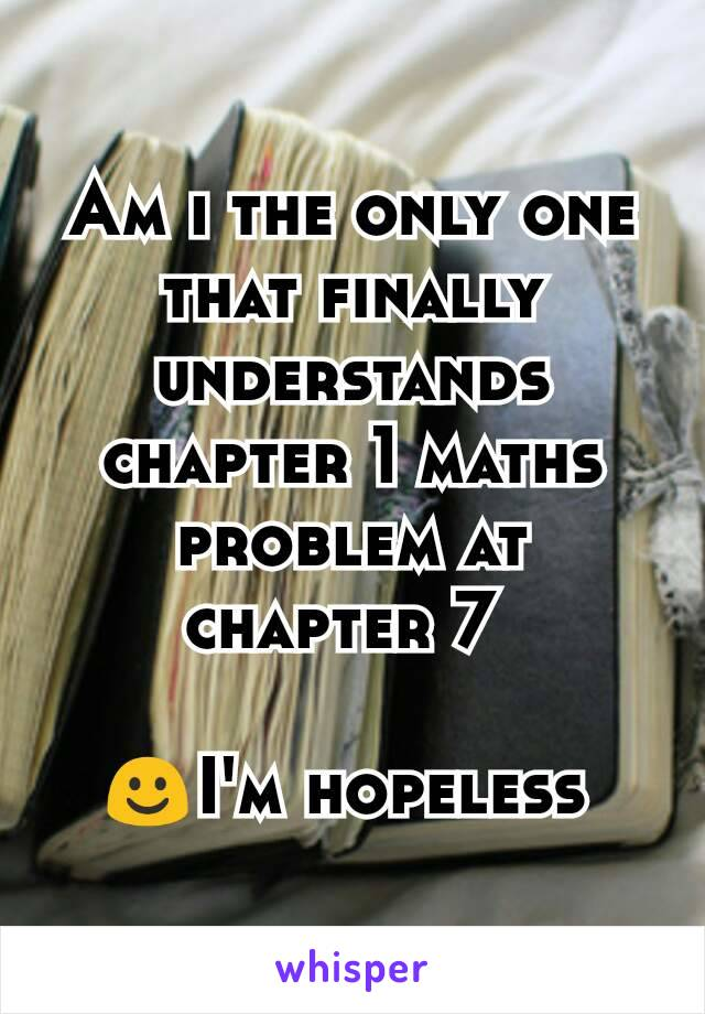 Am i the only one that finally understands chapter 1 maths problem at chapter 7   ☺I'm hopeless