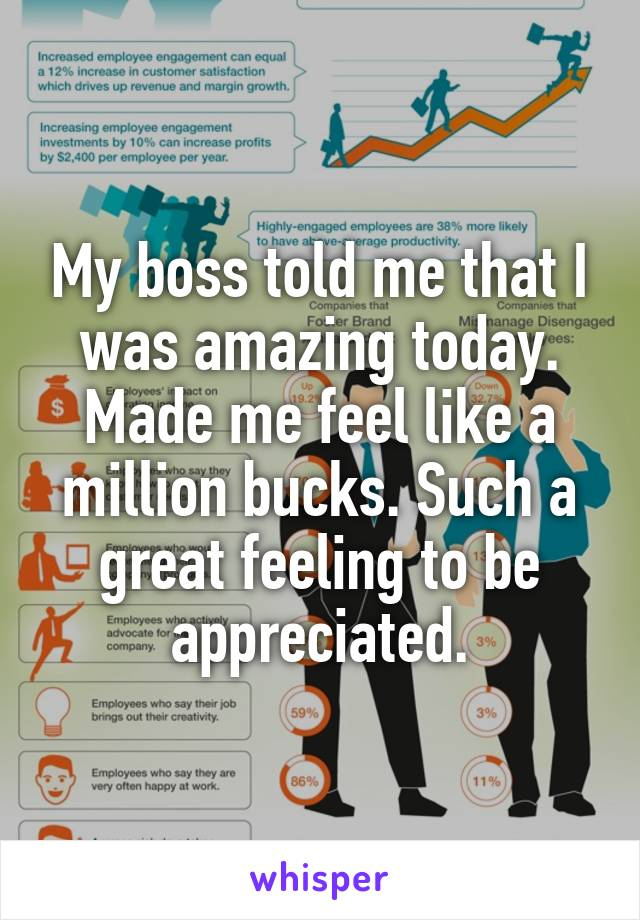My boss told me that I was amazing today. Made me feel like a million bucks. Such a great feeling to be appreciated.