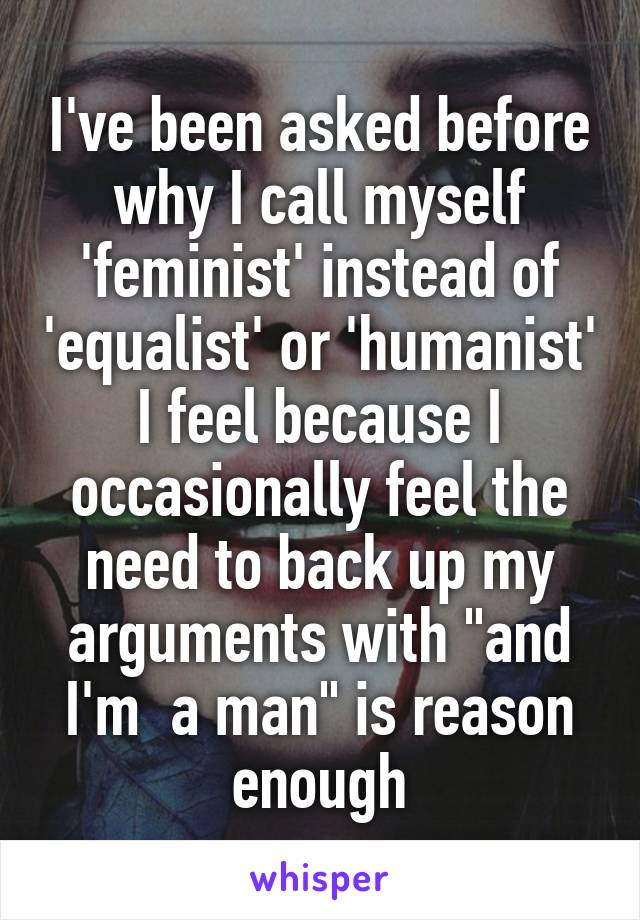 "I've been asked before why I call myself 'feminist' instead of 'equalist' or 'humanist' I feel because I occasionally feel the need to back up my arguments with ""and I'm  a man"" is reason enough"
