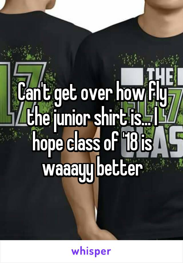Can't get over how fly the junior shirt is... I hope class of '18 is waaayy better