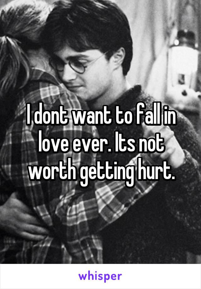 I dont want to fall in love ever. Its not worth getting hurt.