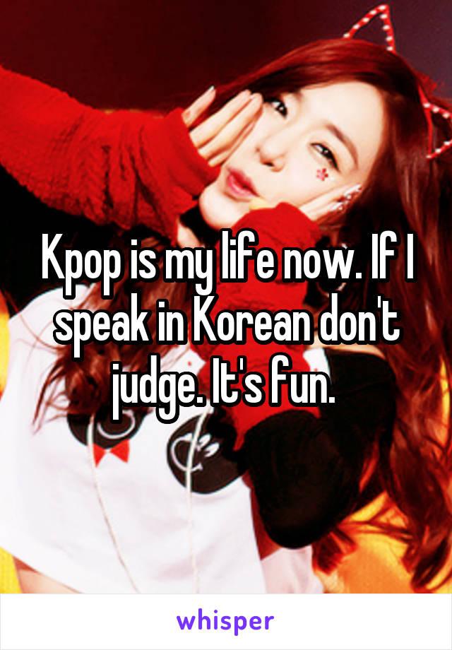 Kpop is my life now. If I speak in Korean don't judge. It's fun.