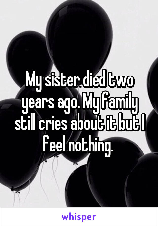 My sister died two years ago. My family still cries about it but I feel nothing.