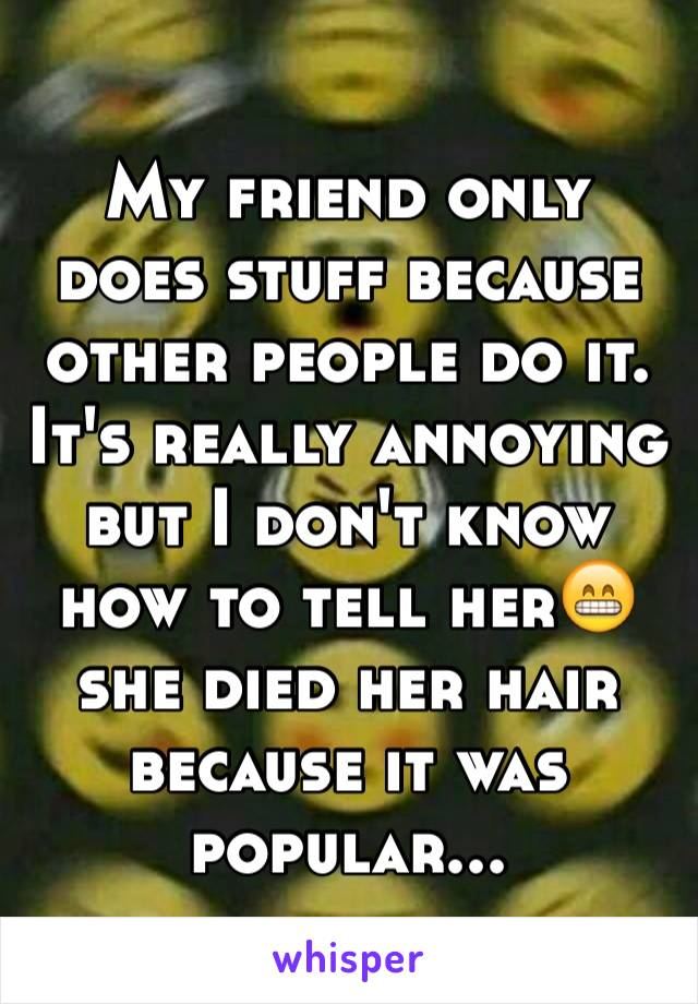 My friend only does stuff because other people do it. It's really annoying but I don't know how to tell her😁 she died her hair because it was popular...