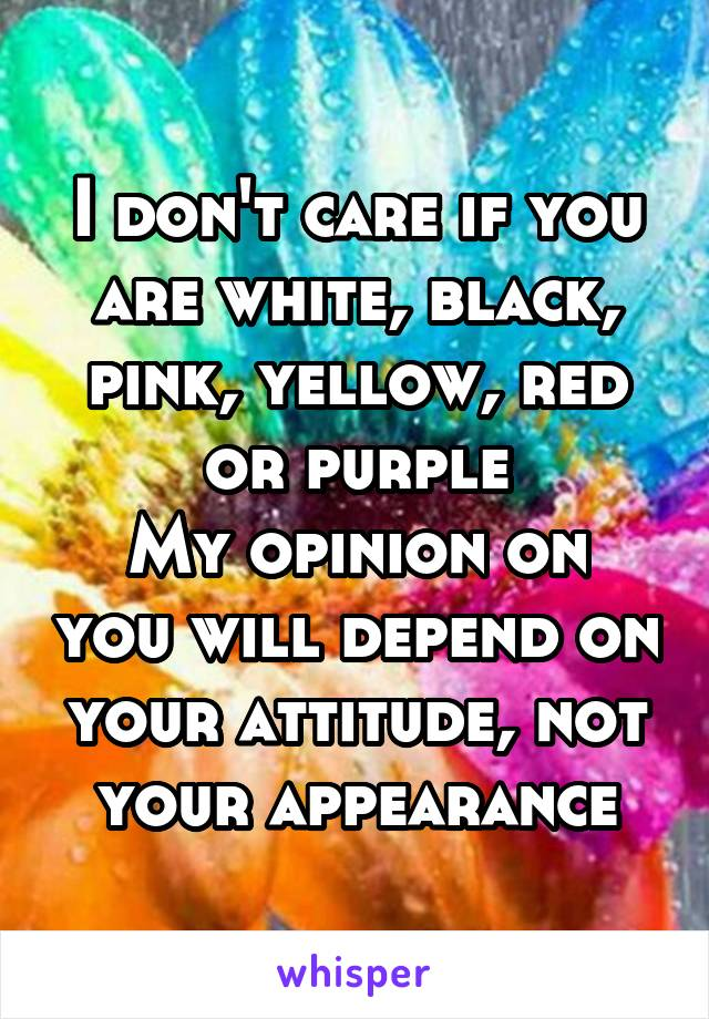 I don't care if you are white, black, pink, yellow, red or purple My opinion on you will depend on your attitude, not your appearance