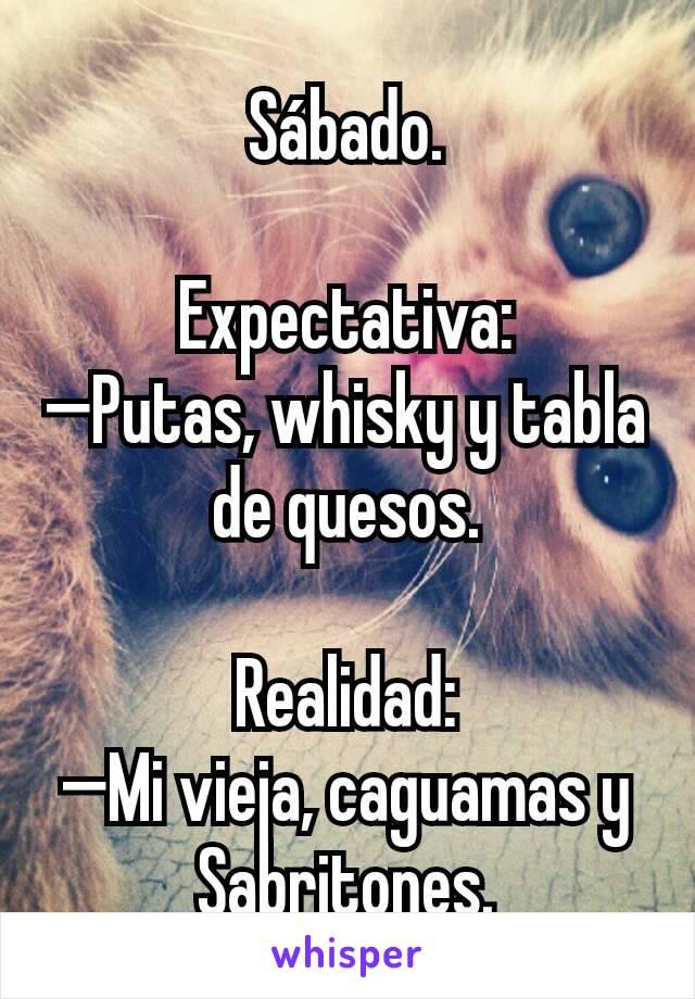 Sábado.  Expectativa: —Putas, whisky y tabla de quesos.  Realidad: —Mi vieja, caguamas y Sabritones.