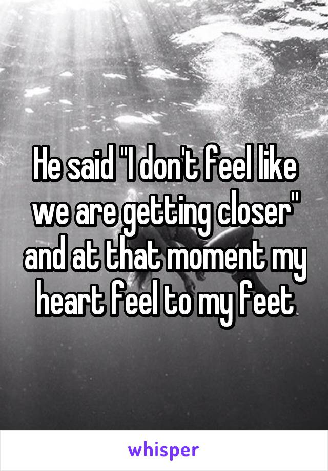 """He said """"I don't feel like we are getting closer"""" and at that moment my heart feel to my feet"""