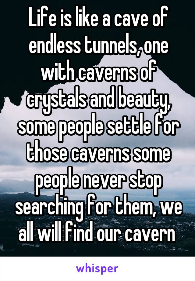 Life is like a cave of endless tunnels, one with caverns of crystals and beauty, some people settle for those caverns some people never stop searching for them, we all will find our cavern