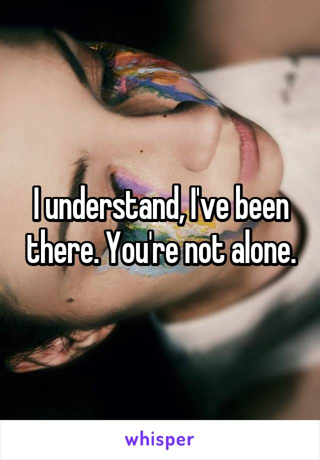 I understand, I've been there. You're not alone.