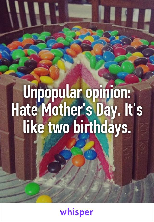 Unpopular opinion: Hate Mother's Day. It's like two birthdays.