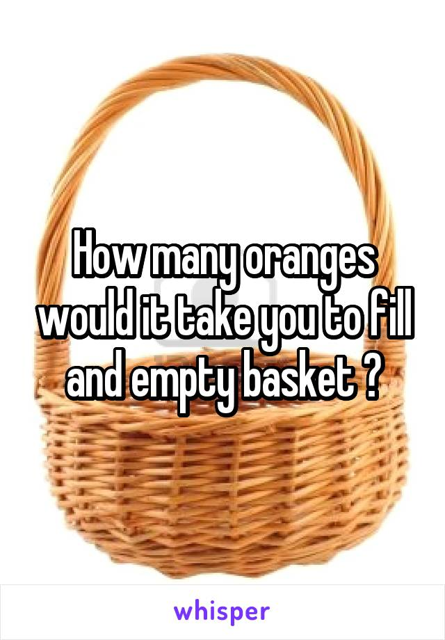 How many oranges would it take you to fill and empty basket ?